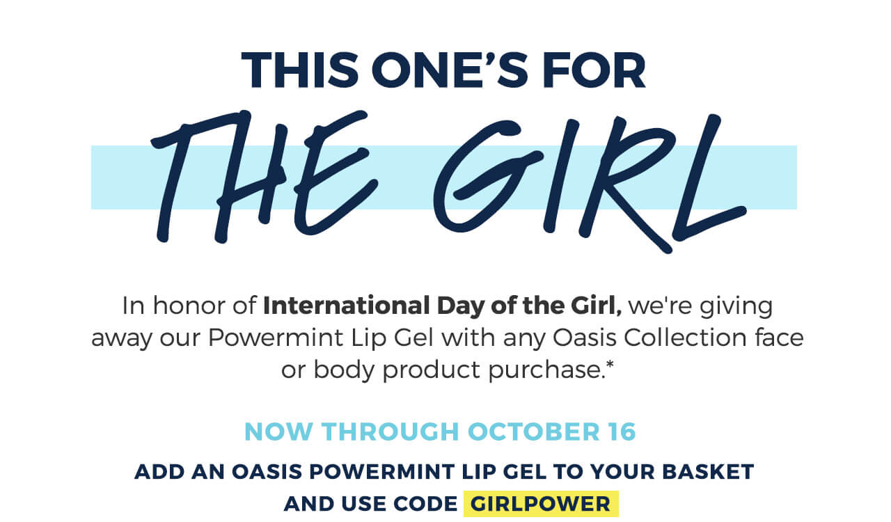 In honor of International Day of the girl, we're giving away our Oasis Powermint Lip Gel with Oasis collection purchase.