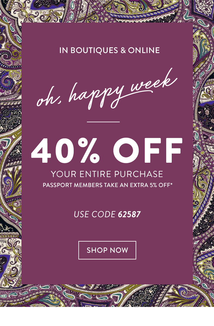 In boutiques & online. Oh, happy week. 40% Off your entire purchase. Passport members take an extra 5% Off* (Use code 62587). »SHOP NOW
