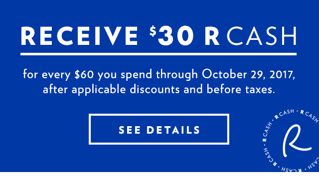 Receive $30 R CASH for every $60 you spend through October 29, 2917, after applicable discounts and before taxes.