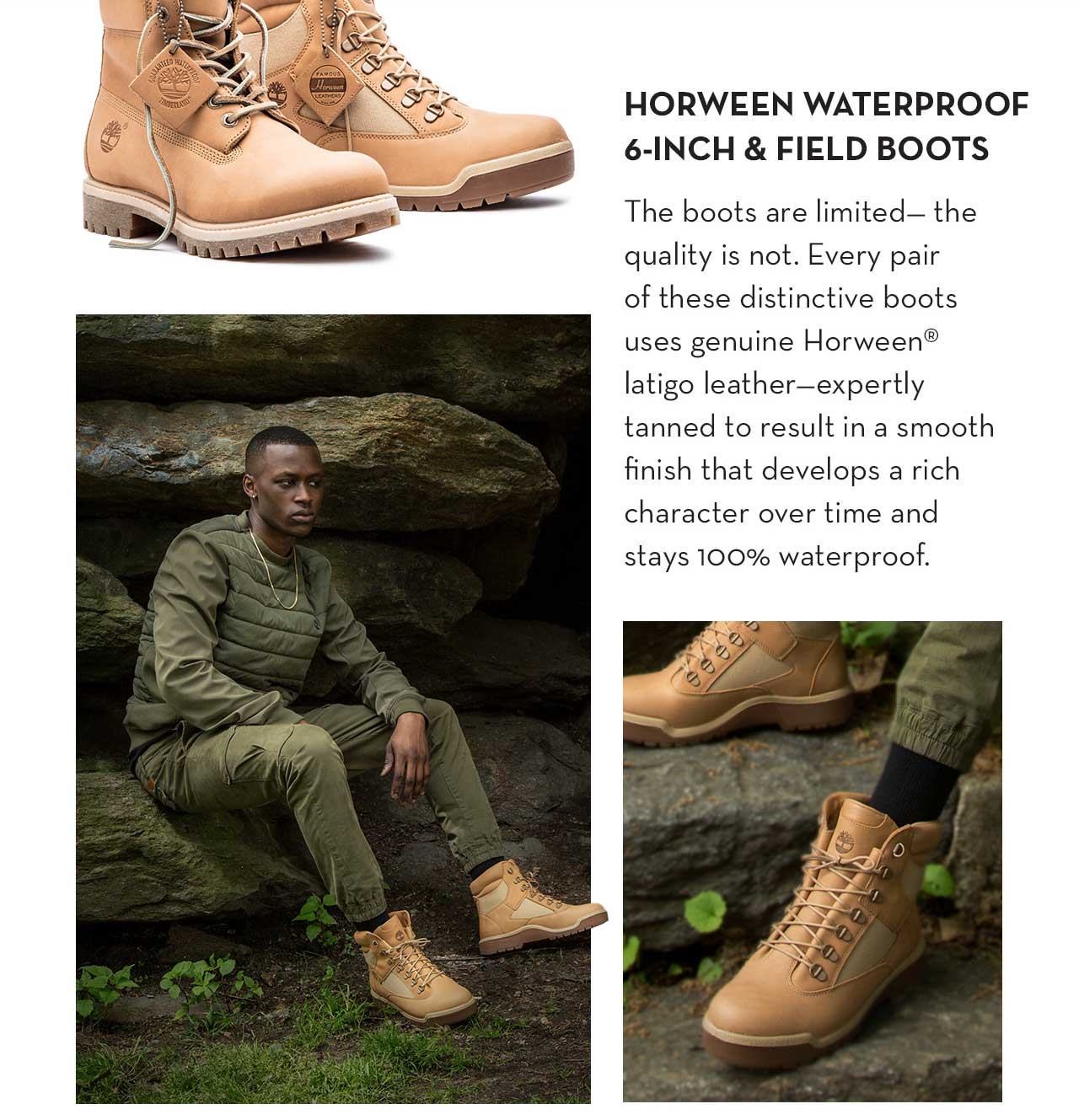 Horween Waterproof 6-Inch & Field Boots The boots are limited - the quality is not. Every pair of these distinctive boots uses genuine Horween® latigo leather - expertly tanned to result in a smooth finish that develops a rich character over time and stays 100% waterproof.