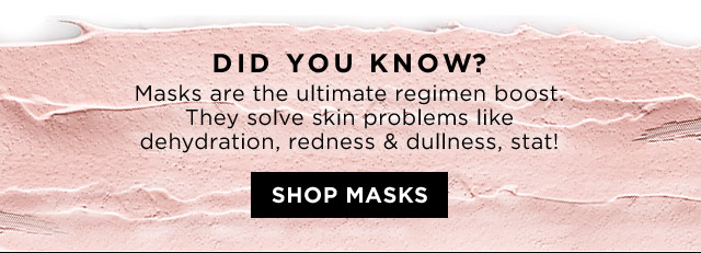 DID YOU KNOW Masks are the ultimate regimen boost They solve skin problems like dehydration redness and dullness stat SHOP MASKS