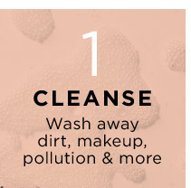 1 CLEANSE Wash away dirt makeup pollution and more