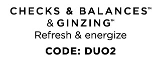 CHECKS AND BALANCES and GINZING Refresh and energize CODE DUO2