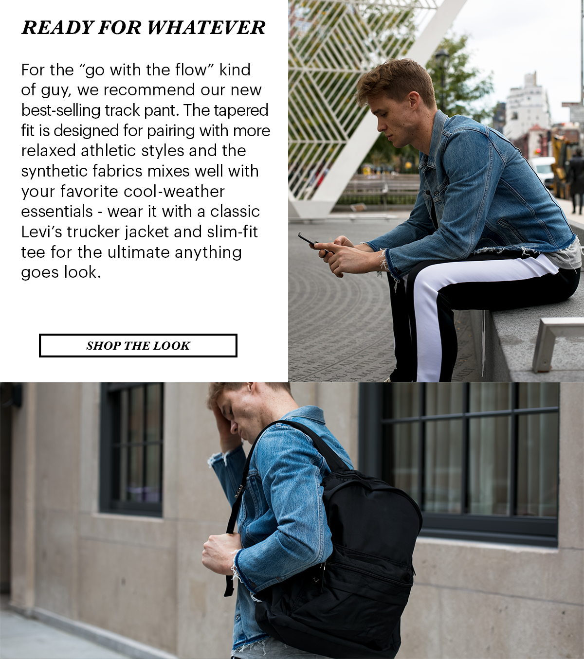 """Ready for Whatever. For the """"go with the flow"""" kind of guy, we recommend our new best-selling track pant. The tapered fit is designed for pairing with more relaxed athletic styles and the synthetic fabrics mix well with your favorite cool-weather essentials - wear it with a classic Levi&squot;s trucker jacket and slim-fit tee for the ultimate anything goes look. 