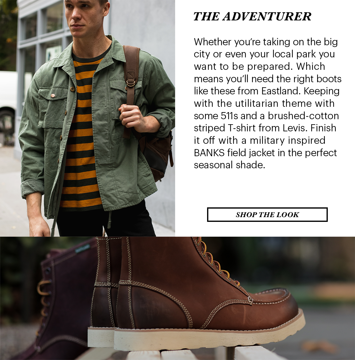 The Adventurer. Whether you're taking on the big city or even your local park, you want to be prepared. Which means you'll need the right boots like these from Eastland. Keeping with the utilitarian theme with some 511s and a brushed-cotton striped T-shirt from Levi's. Finish it off with a military-inspired BANKS field jacket in the perfect seasonal shade. | Shop the Look
