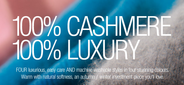 100% CASHMERE | 100% LUXURY - FOUR luxurious, easy care AND machine washable styles in four stunning colours. Warm with natural softness, an autumn / winter investment piece you'll love.