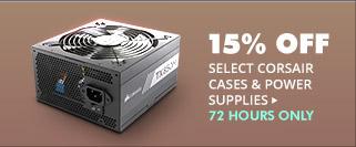 72 HOURS ONLY! 15% OFF SELECT CORSAIR CASES & POWER SUPPLIES*