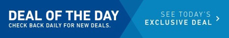 DEAL OF THE DAY. CHECK BACK DAILY FOR NEW DEALS. SEE TODAY'S EXCLUSIVE DEAL.
