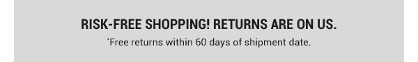Risk-Free Shopping! Returns are on us. Free returns within 60 days of shipment date.