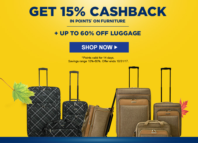 GET 15% CASHBACK IN POINTS† ON FURNITURE | + UP TO 60% OFF LUGGAGE | SHOP NOW | †Points valid for 14 days. Savings range 10% - 60%. Offer ends 10/31/17.