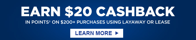 EARN $20 CASHBACK IN POINTS† ON $200+ PURCHASES USING LAYAWAY OR LEASE | LEARN MORE