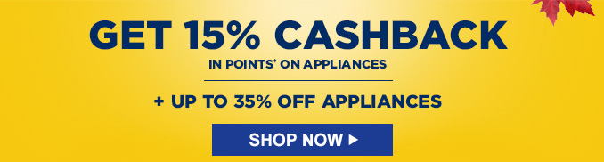 GET 15% CASHBACK IN POINTS† ON APPLIANCES | + UP TO 35% OFF APPLIANCES | SHOP NOW