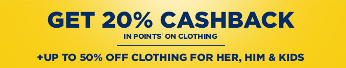 GET 20% CASHBACK IN POINTS† ON CLOTHING | + UP TO 50% OFF CLOTHING FOR HER, HIM & KIDS