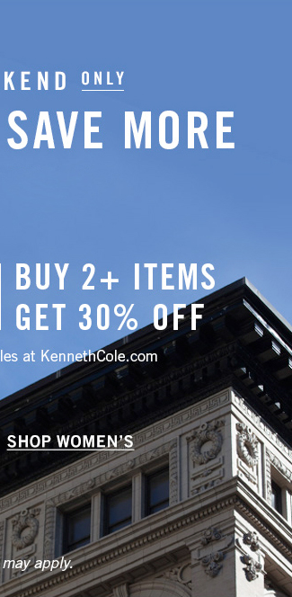 THIS WEEKEND ONLY - BUY MORE, SAVE MORE - BUY 1 ITEM GET 20% OFF - BUY 2+ ITEMS GET 30% OFF - Offer valid on select styles at KennethCole.com - SHOP WOMEN'S - Exclusions may apply.