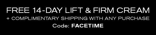 FREE 14-DAY LIFT & FIRM CREAM + COMPLIMENTARY SHIPPING WITH ANY PURCHASE. Code: FACETIME