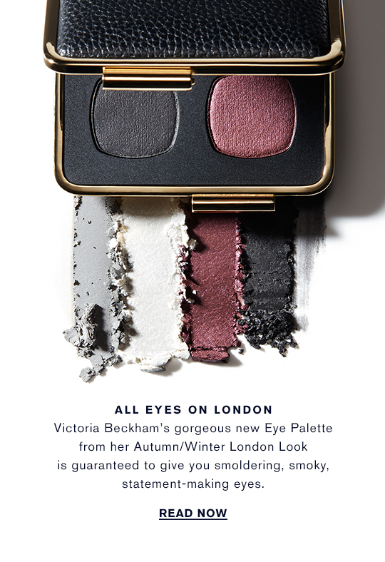 ALL EYES ON LONDON  Victoria Beckham's gorgeous new Eye Palette from her Autumn/Winter London Look is guaranteed to give you smoldering, smoky, statement-making eyes.  READ NOW
