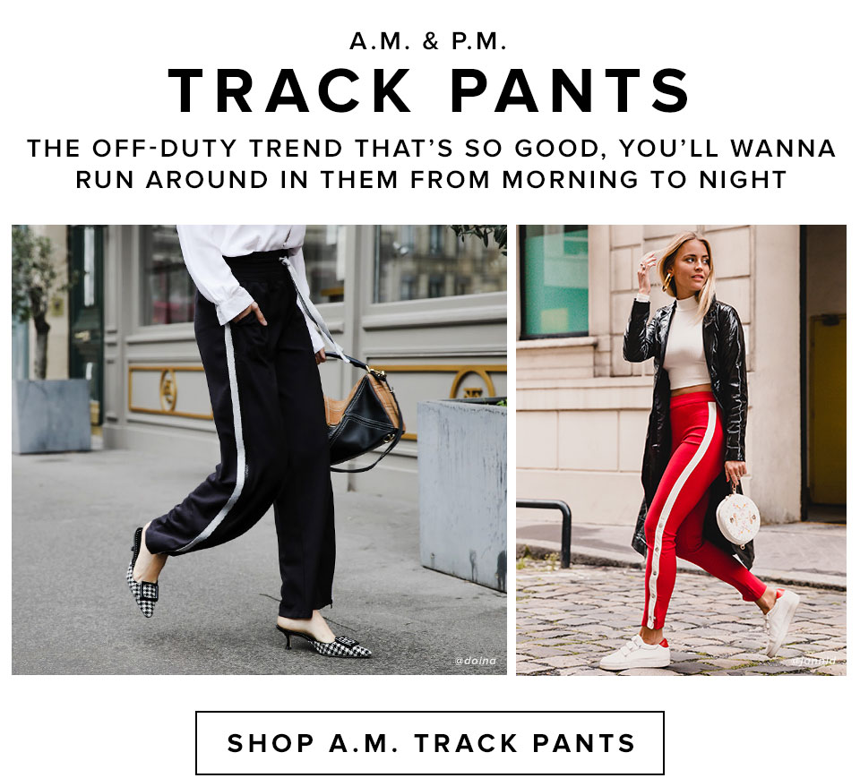 A.M. & P.M. Track Pants. The off-duty trend that's so good, you'll wanna run around in them from morning to night. Shop Daytime Track Pants