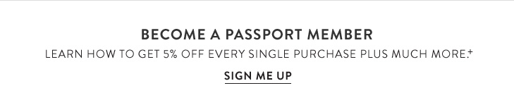 Become a Passport Member. Learn how to get 5% Off every single purchase plus much more.+ »SIGN ME UP