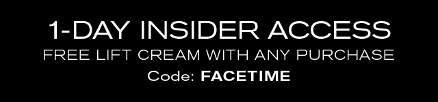 1-DAY INSIDER ACCESS FREE LIFT CREAM WITH ANY PURCHASE. Code: FACETIME