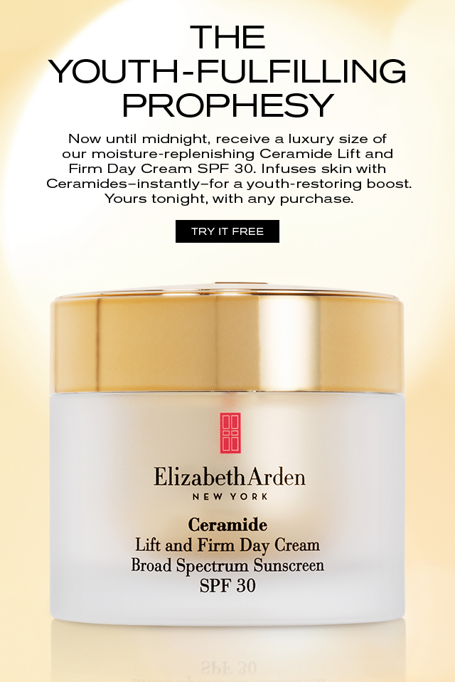 THE YOUTH-FULFILLING PROPHESY Now until midnight, receive a luxury size of our moisture-replenishing Ceramide Lift and Firm Day Cream SPF 30. Infuses skin with Ceramides-instantly-for a youth-restoring boost. Yours tonight, with any purchase. TRY IT FREE