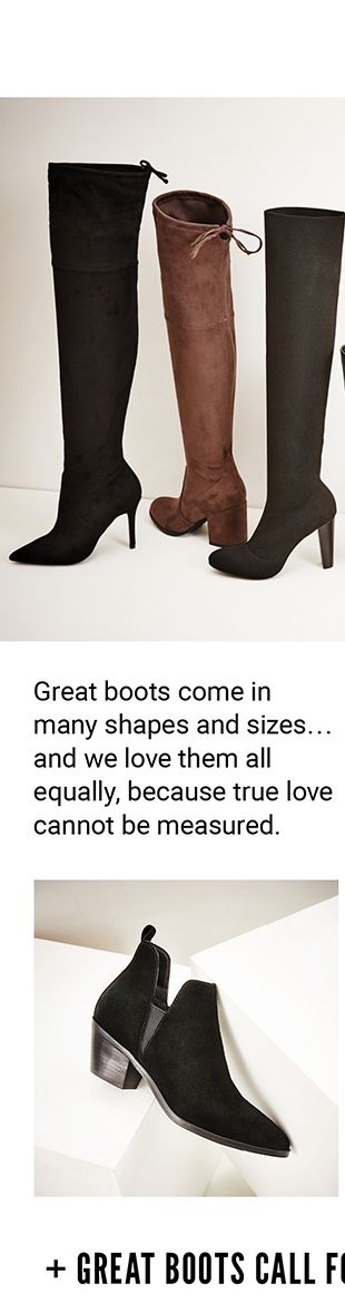 GREAT BOOTS COME IN MANY SHAPES AND SIZES... AND WE LOVE THEM ALL EQUALLY, BECAUSE TRUE LOVE CANNOT BE MEASURED.