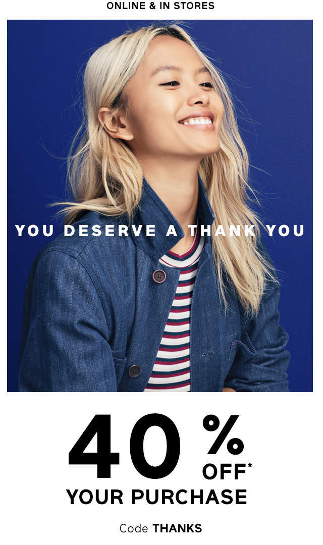 YOU DESERVE A THANK YOU | 40% OFF* YOUR PURCHASE