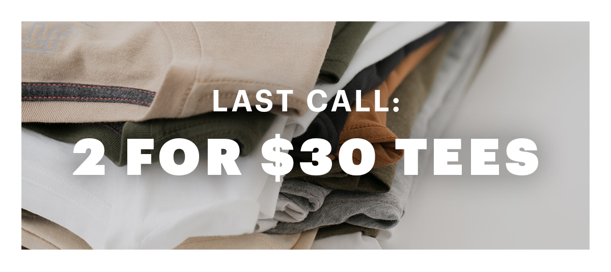 Last Call: 2 for $30 Tees