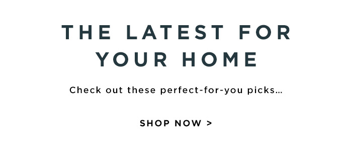THE LATEST FOR YOUR HOME. SHOP NOW >
