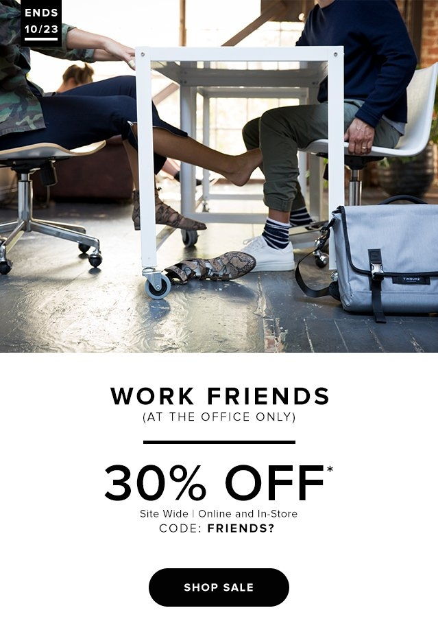 Work Friends (at the office only) 30% Off* | site wide | Online and In-store | CODE: FRIENDS? | Shop Sale | Ends 10/23