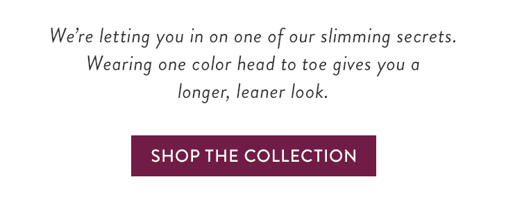 We're letting you in on one of our slimming secrets. Wearing one color head to toe gives you a longer, leaner look. »SHOP THE COLLECTION