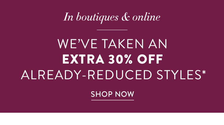 In Boutiques & Online. We've taken an extra 30% Off select already–reduced styles*. »SHOP NOW