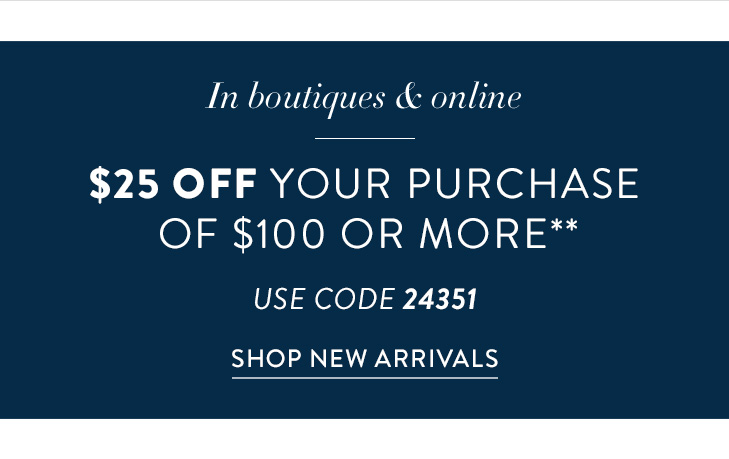 In Boutiques & Online. $25 Off your purchase of $100 or more** (USE CODE 24351). »SHOP NEW ARRIVALS