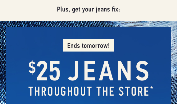 Ends Tomorrow! Jeans $25 Throughout the Store*