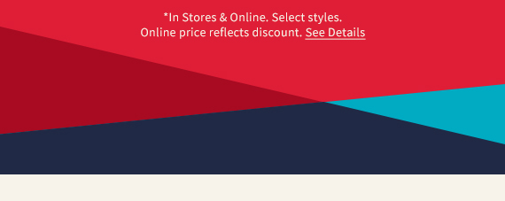 *In Stores & Online. Select styles. Online price reflects discount. See Details.