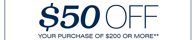 SAVE $50 ON YOUR PURCHASE OF $200 OR MORE**