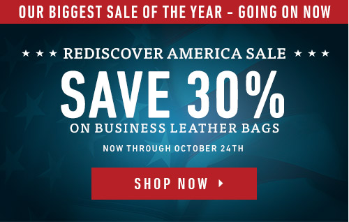 Our Biggest Sale of the Year - Going On Now. Rediscover America Sale. Save 30% on Business Leather Bags. Now Through October 24th. Shop Now >