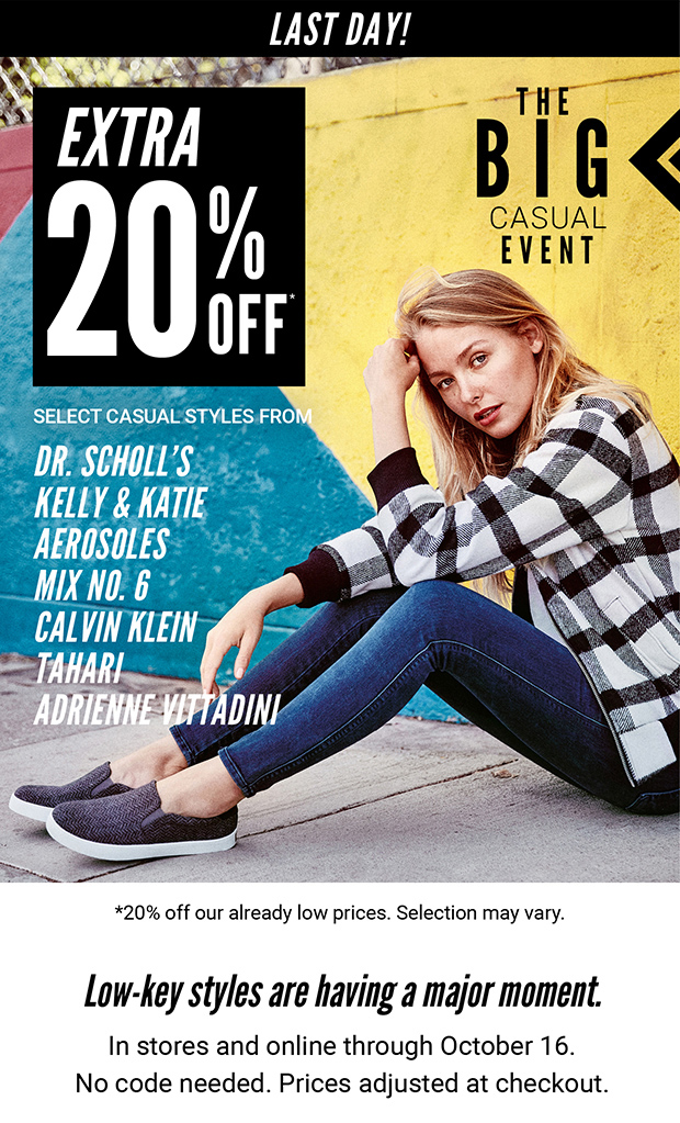 LAST DAY! | EXTRA 20% OFF* | THE BIG CASUAL EVENT | SELECT CASUAL STYLES FROM DR. SCHOLL'S | KELLY & KATIE | AEROSOLES | MIX NO. 6 | CALVIN KLEIN | TAHARI | ADRIENNE VITTADINI | *20% off our already low prices. Selection may vary. | Low-key styles are having a major moment. In stores and online through October 16. No code needed. Prices adjusted at checkout.