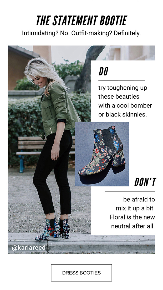 THE STATEMENT BOOTIE | Intimidating? No. Outfit-making? Definitely. | DO try toughening up these beauties with a cool bomber or black skinnies. | DON'T be afraid to mix it up a bit. Floral is the new neutral after all. | @karlareed | DRESS BOOTIES