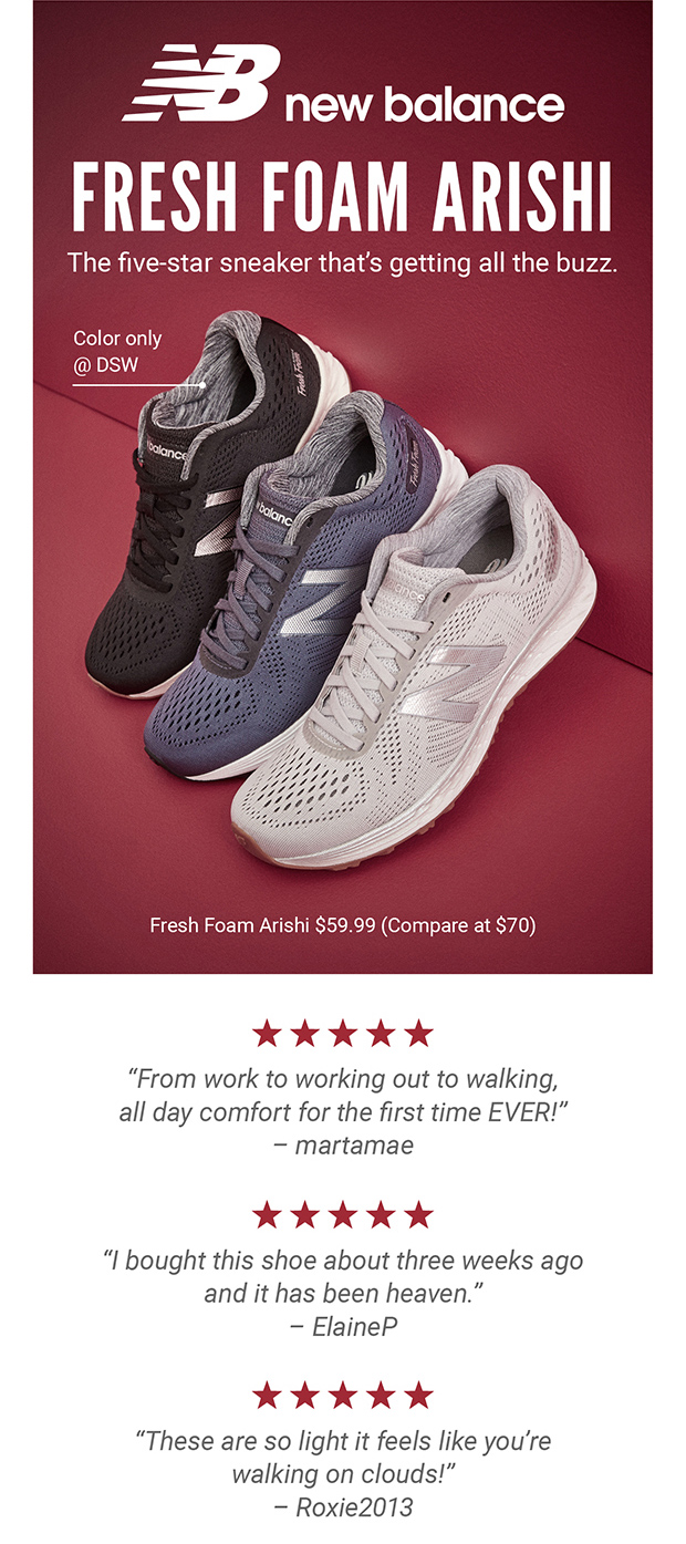 "NB new balance | FRESH FOAM ARISHI | The five-star sneaker that's getting all the buzz. | Color only @ DSW | Fresh Foam Arishi $59.99 (Compare at $70) | ★★★★★ ""From work to working out to walking, all day comfort for the first time EVER!"" – martamae 