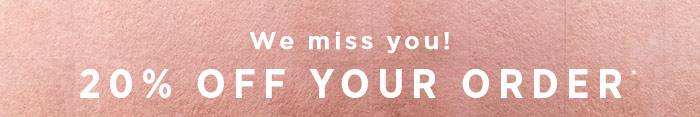 We miss you! 15% off your order*. *Some exclusions apply.