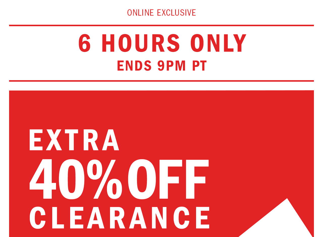 6 HOURS ONLY. ENDS 9PM PT. EXTRA 40% OFF CLEARANCE.