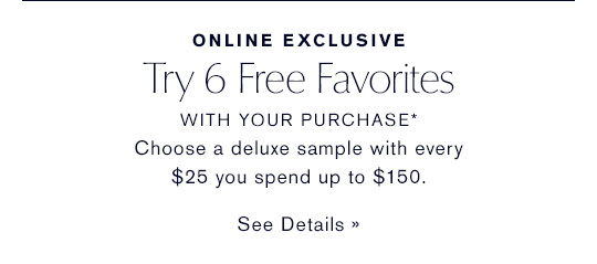 ONLINE EXCLUSIVE Try 6 Free Favorites WITH YOUR PURCHASE* Choose a deluxe sample with  every $25 you spend up to $150.  SEE DETAILS »