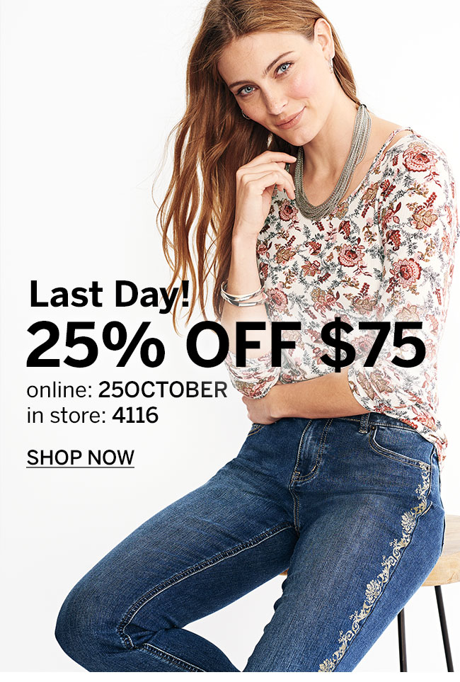 Last Day! 25% OFF $75. online: 25OCTOBER, in store 4116. SHOP NOW
