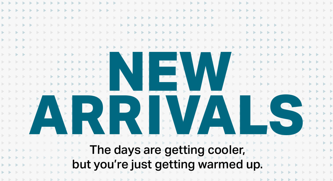 NEW ARRIVALS - The days are getting cooler, but you're just getting warmed up.