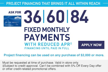 PROJECT FINANCING THAT BRINGS IT ALL WITHIN REACH. ASK FOR 36, 60, 84 FIXED MONTHLY PAYMENTS WITH REDUCED APR FINANCING UNTIL PAID IN FULL. Project financing can be used on any purchase of $2,000 or more. Must be requested at time of purchase. Valid in store only. Subject to credit approval. Can't be combined with 5% Off Every Day offer or other credit-related promotional offers. APPLY NOW.