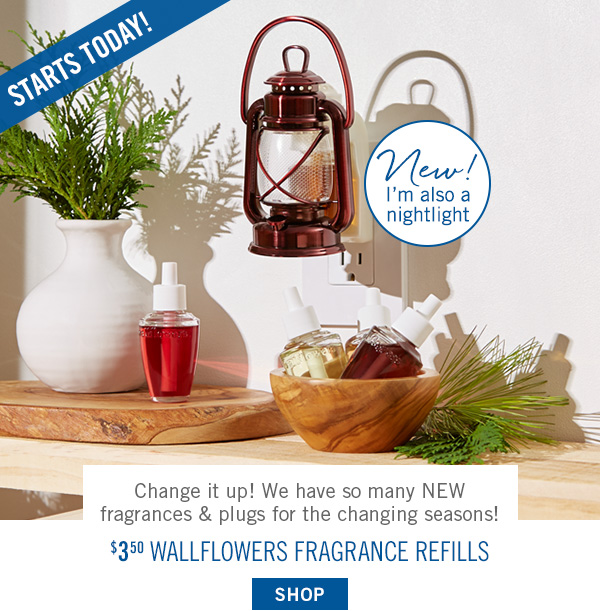Starts Today! Change it up! We have so many NEW fragrances & plugs for the changing seasons! $3.50 Wallflowers Fragrance Refills - SHOP