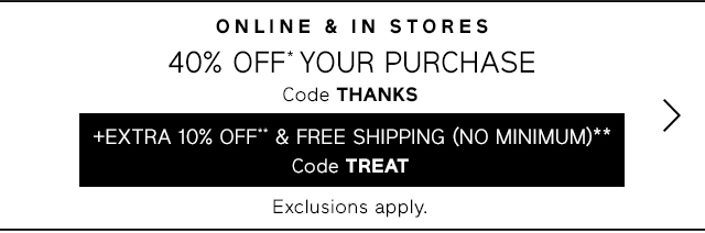 40% OFF* YOUR PURCHASE | +EXTRA 10% OFF** & FREE SHIPPING (NO MINIMUM)