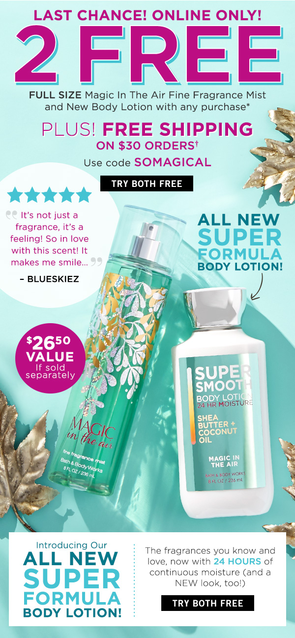 Last Chance! Online Only! 2 Free Full Size Magic in the Air Fine Fragrance Mist and New Body Lotion with any Purchase - Plus! Free Shipping on $30 Orders - Use code SOMAGICAL - Try Both Free