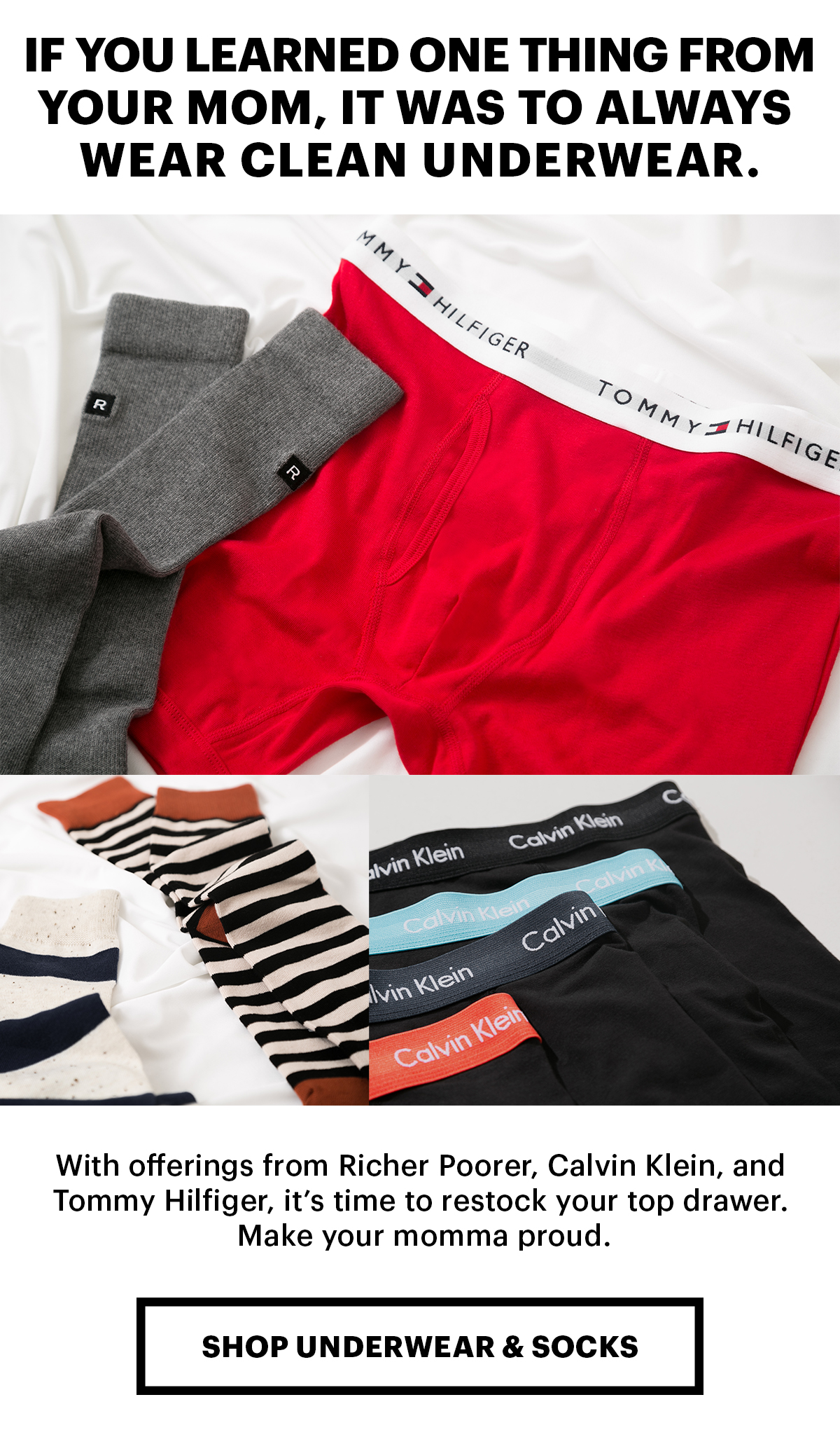 If you learned one thing from your mom, it was to always wear clean underwear. With offerings from Richer Poorer, Calvin Klein, and Tommy Hilfiger, it's time to restock your top drawer. Make your momma proud. | Shop Underwear and Socks