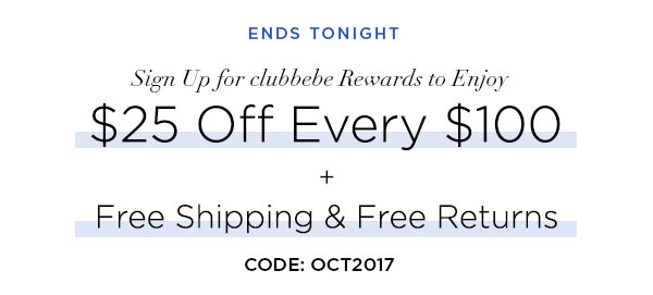 ENDS TONIGHT   Sign Up for clubbebe Rewards to Enjoy $25 Off Every $100 + Free Shipping & Free Returns   CODE: OCT2017   START EARNING REWARDS >   ONLINE ONLY. $25 OFF REGULAR-PRICED ITEMS ONLY.